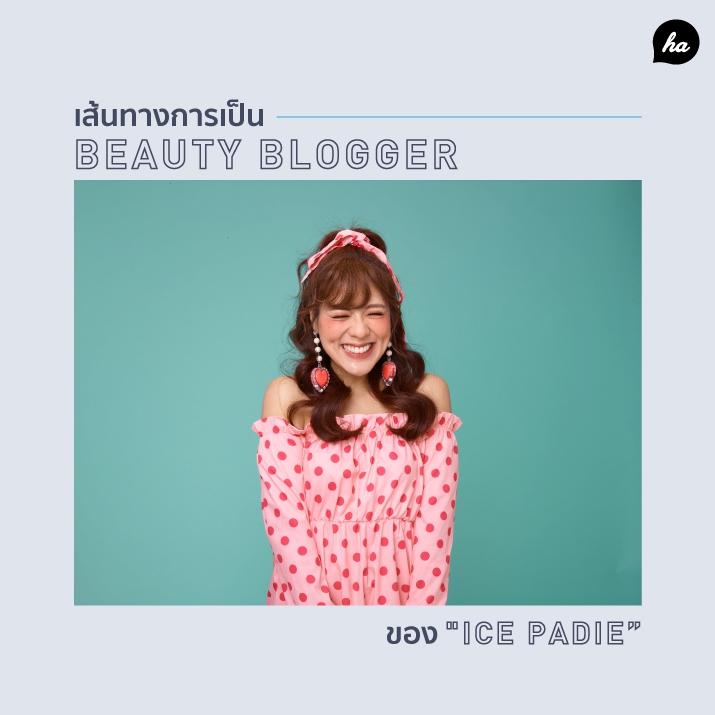 Ice Padie คนที่ทำให้โลกบิวตี้สดใสไปถึงจักรวาล กับเส้นทางของการเป็น Beauty Blogger